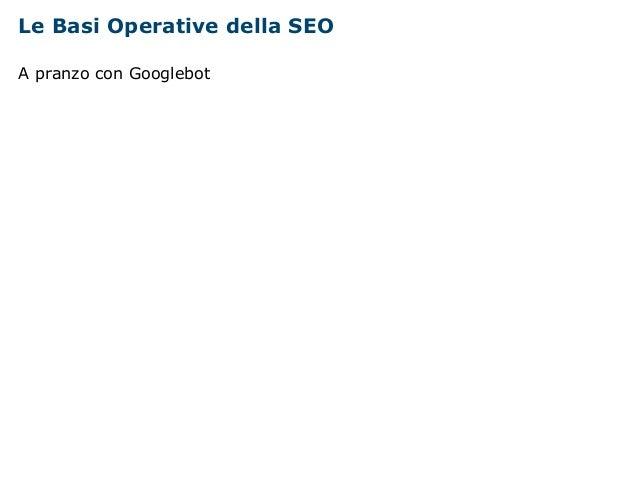 Le Basi Operative della SEO  A pranzo con Googlebot