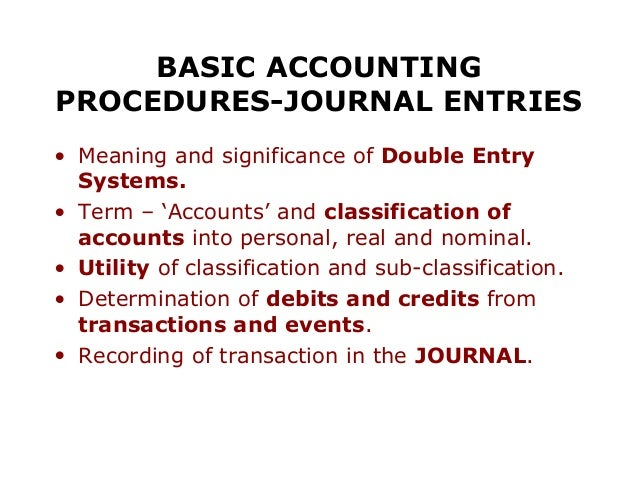 BASIC ACCOUNTINGPROCEDURES-JOURNAL ENTRIES• Meaning and significance of Double Entry  Systems.• Term – 'Accounts' and clas...
