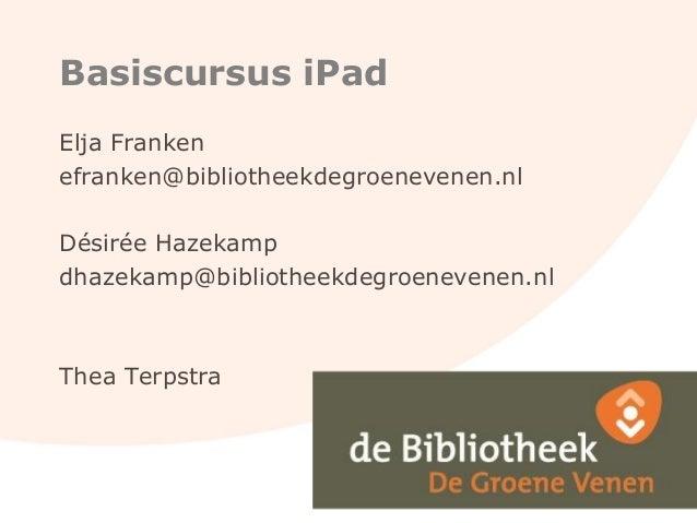 Basiscursus iPad Elja Franken efranken@bibliotheekdegroenevenen.nl Désirée Hazekamp dhazekamp@bibliotheekdegroenevenen.nl ...