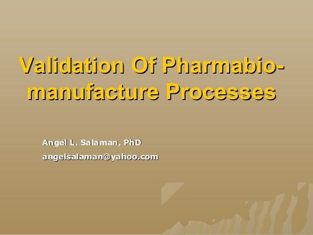 Validation Of Pharmabio-Validation Of Pharmabio- manufacture Processesmanufacture Processes Angel L. Salaman, PhDAngel L. ...
