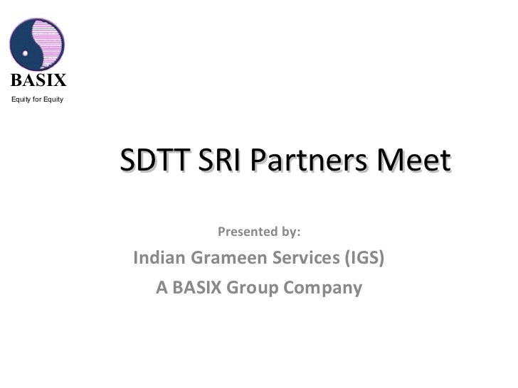 SDTT SRI Partners Meet  Presented by: Indian Grameen Services (IGS) A BASIX Group Company BASIX Equity for Equity