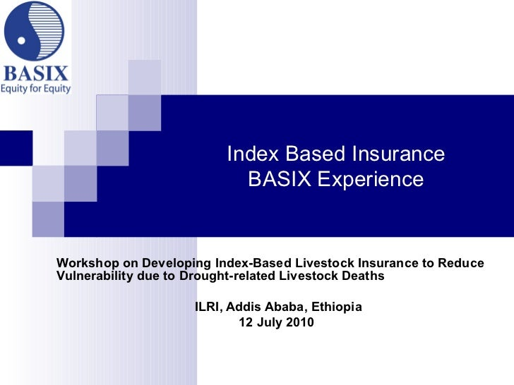 Index Based Insurance BASIX Experience Workshop on Developing Index-Based Livestock Insurance to Reduce Vulnerability due ...