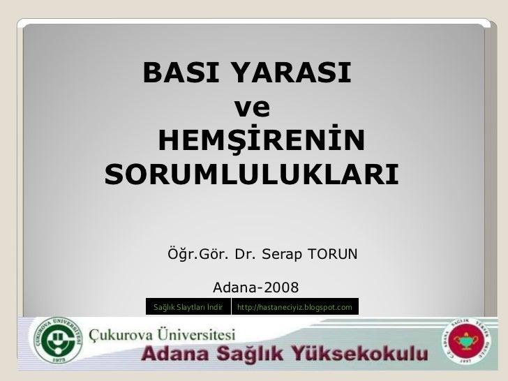 Öğr.Gör. Dr. Serap TORUN Adana-2008 BASI YARASI  ve HEMŞİRENİN SORUMLULUKLARI Sağlık Slaytl arı İndir http://hastaneciyiz....