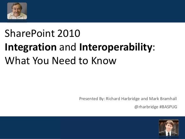 SharePoint 2010 Integration and Interoperability: What You Need to Know @rharbridge #BASPUG Presented By: Richard Harbridg...