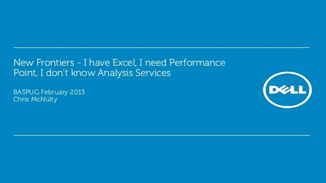 New Frontiers - I have Excel, I need PerformancePoint, I don't know Analysis ServicesBASPUG February 2013Chris McNulty
