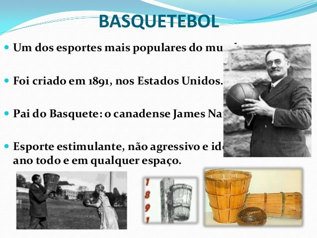 BASQUETEBOL Um dos esportes mais populares do mundo. Foi criado em 1891, nos Estados Unidos. Pai do Basquete: o canaden...