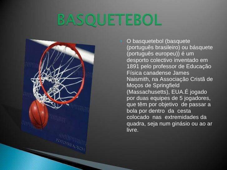 <ul><li>O basquetebol (basquete (português brasileiro) ou básquete (português europeu)) é um desporto colectivo inventado ...
