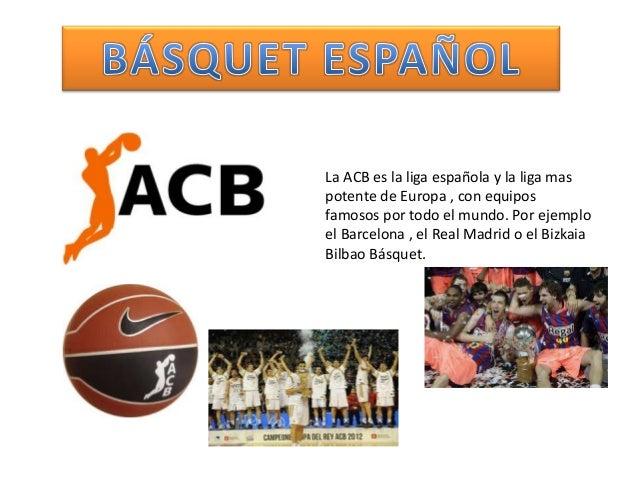 La ACB es la liga española y la liga maspotente de Europa , con equiposfamosos por todo el mundo. Por ejemploel Barcelona ...