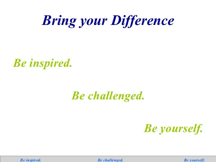 Bring your Difference <ul><li>Be inspired. </li></ul><ul><li>Be challenged. </li></ul><ul><li>Be yourself. </li></ul>  Be ...