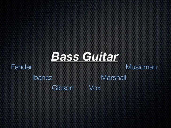 Bass GuitarFender                                Musicman         Ibanez               Marshall               Gibson   Vox