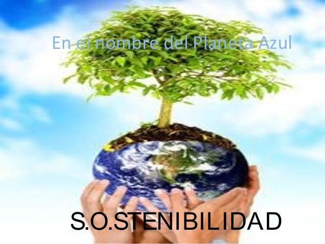 S.O.STENIBILIDAD En el nombre del Planeta Azul