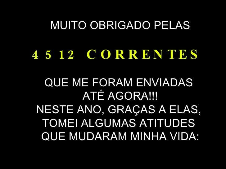 MUITO OBRIGADO PELAS 4512 CORRENTES  QUE ME FORAM ENVIADAS  ATÉ AGORA!!! NESTE ANO, GRAÇAS A ELAS,  TOMEI ALGUMAS ATITUDES...
