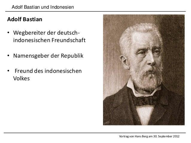 Adolf Bastian und Indonesien Adolf Bastian • Wegbereiter der deutsch- indonesischen Freundschaft • Namensgeber der Republi...