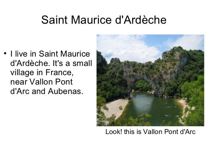 Saint Maurice d'Ardèche <ul><li>I live in Saint Maurice d'Ardèche. It's a small village in France, near Vallon Pont d'Arc ...