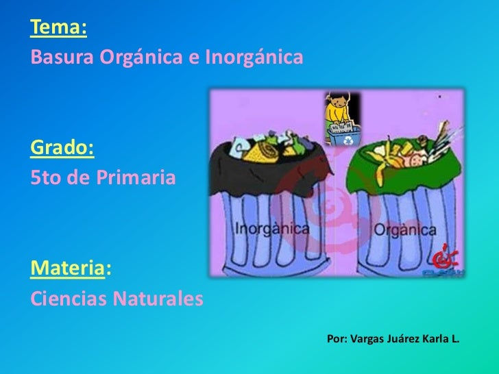 Tema:<br />Basura Orgánica e Inorgánica<br />Grado:<br />5to de Primaria<br />Materia: <br />Ciencias Naturales <br />Por:...