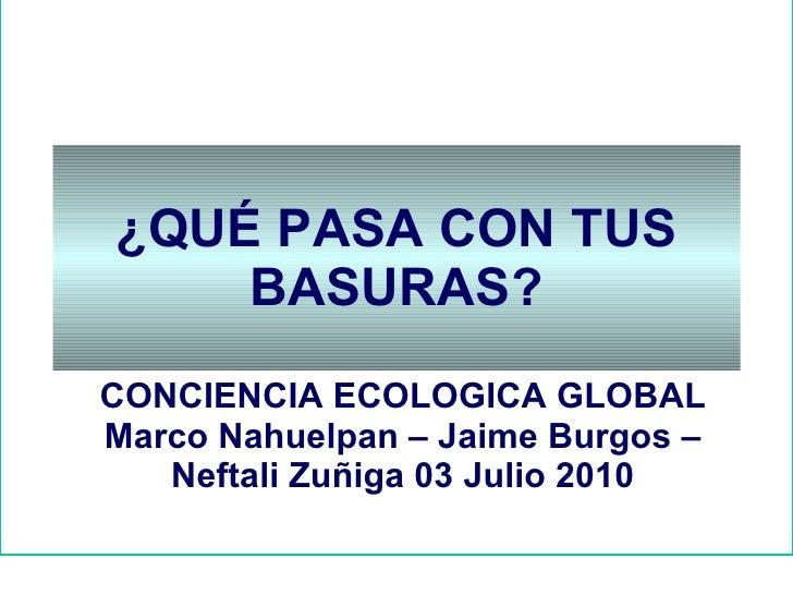 ¿QUÉ PASA CON TUS BASURAS? CONCIENCIA ECOLOGICA GLOBAL Marco Nahuelpan – Jaime Burgos – Neftali Zuñiga 03 Julio 2010