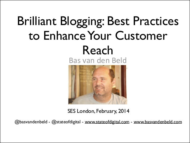 Brilliant Blogging: Best Practices to Enhance Your Customer Reach Bas  van  den  Beld   !  SES London, February, 2...