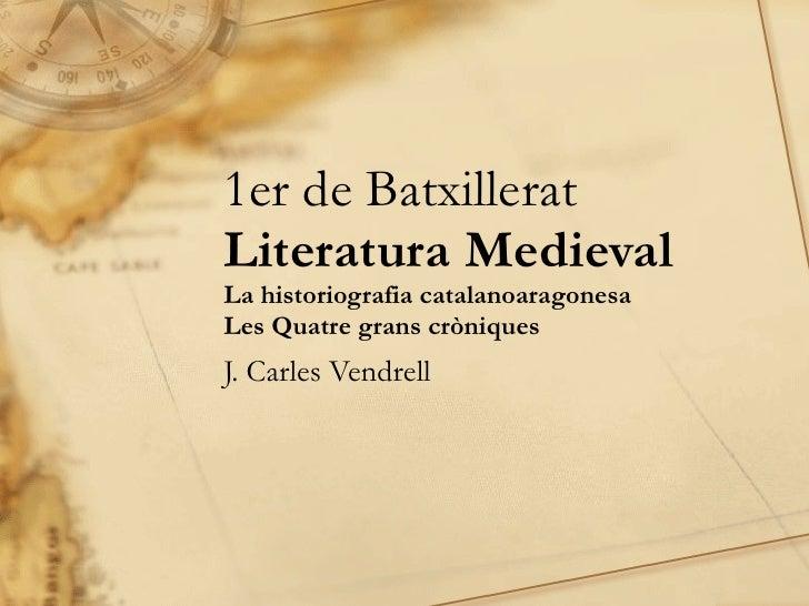 1er de Batxillerat Literatura Medieval La historiografia catalanoaragonesa Les Quatre grans cròniques J. Carles Vendrell