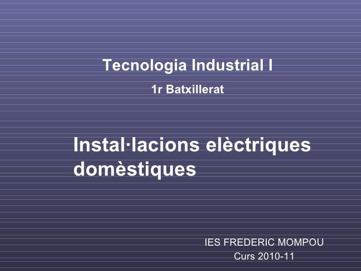 IES FREDERIC MOMPOU Curs 2010-11 Tecnologia Industrial I 1r Batxillerat Instal·lacions elèctriques domèstiques