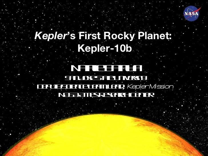 Kepler 's First Rocky Planet:  Kepler-10b Natalie Batalha San Jose State University Deputy Science Team Lead,  Kepler Miss...