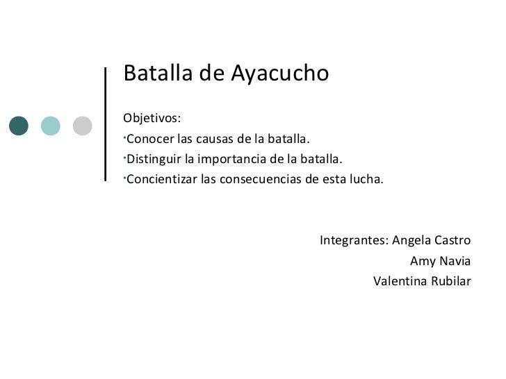 Batalla de AyacuchoObjetivos:•Conocer las causas de la batalla.•Distinguir la importancia de la batalla.•Concientizar las ...