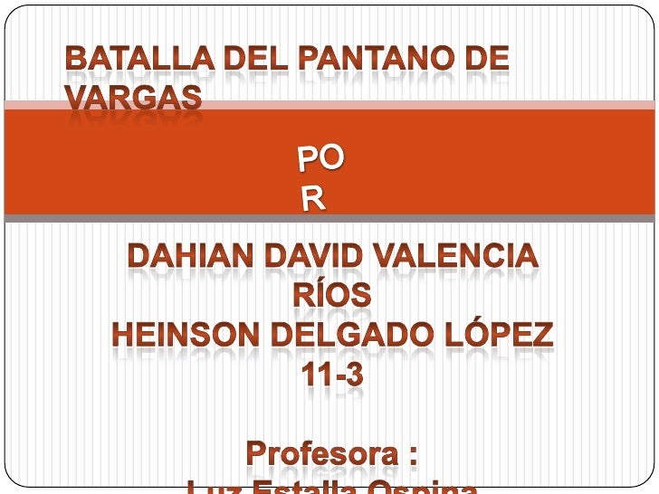 BATALLA DEL PANTANO DE VARGAS<br />POR<br />Dahian David Valencia Ríos<br />Heinson Delgado López<br />11-3<br />Profesora...