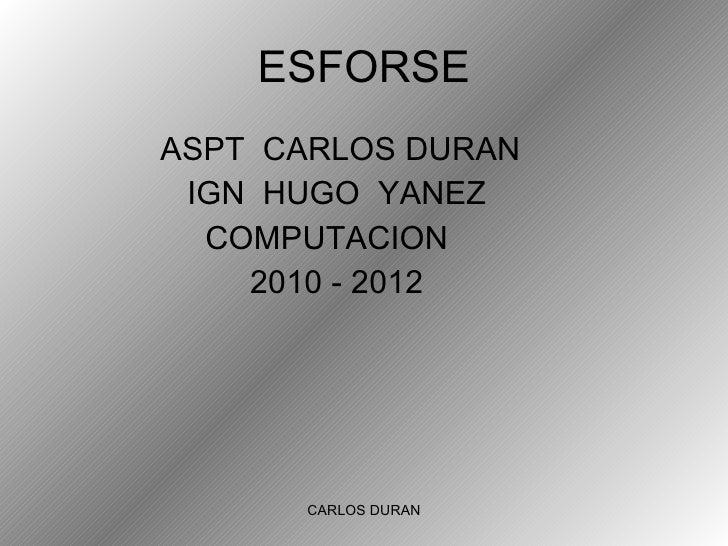 ESFORSE <ul><li>ASPT  CARLOS DURAN </li></ul><ul><li>IGN  HUGO  YANEZ </li></ul><ul><li>COMPUTACION </li></ul><ul><li>2010...