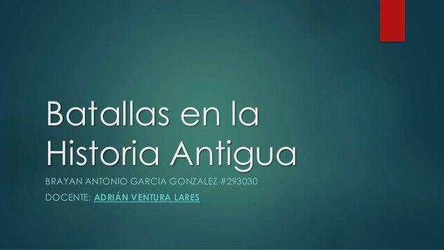 Batallas en la Historia Antigua BRAYAN ANTONIO GARCIA GONZALEZ #293030 DOCENTE: ADRIÁN VENTURA LARES