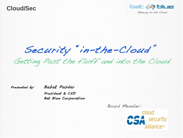 """Security """"in-the-Cloud"""" Getting Past the fluff and into the Cloud Presented by: Babak Pasdar President & CEO Bat Blue Corp..."""