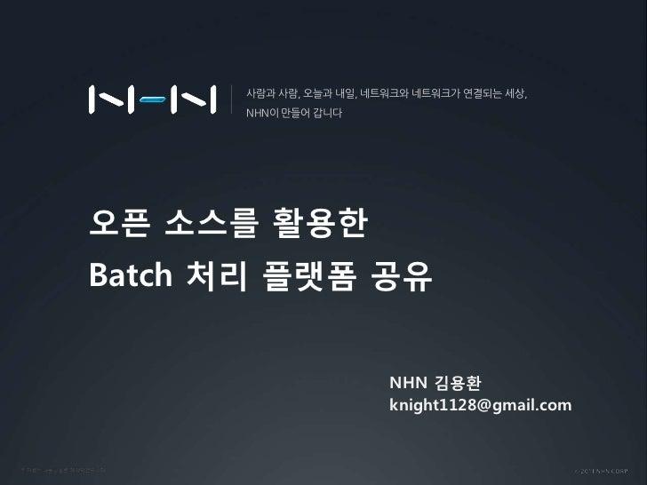 오픈 소스를 활용한 Batch처리 플랫폼 공유<br />사람과 사람, 오늘과 내일, 네트워크와 네트워크가 연결되는 세상, <br />NHN이 만들어 갑니다<br />NHN 김용환 <br />knight1128@gmail...