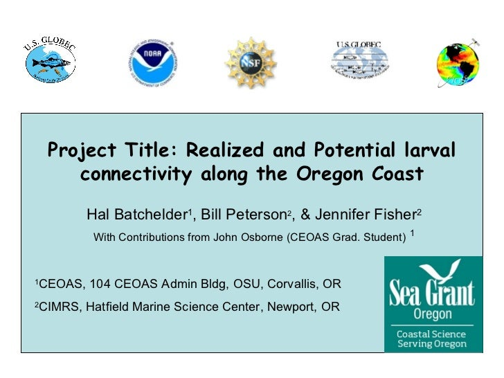 Project Title: Realized and Potential larval        connectivity along the Oregon Coast           Hal Batchelder1, Bill Pe...