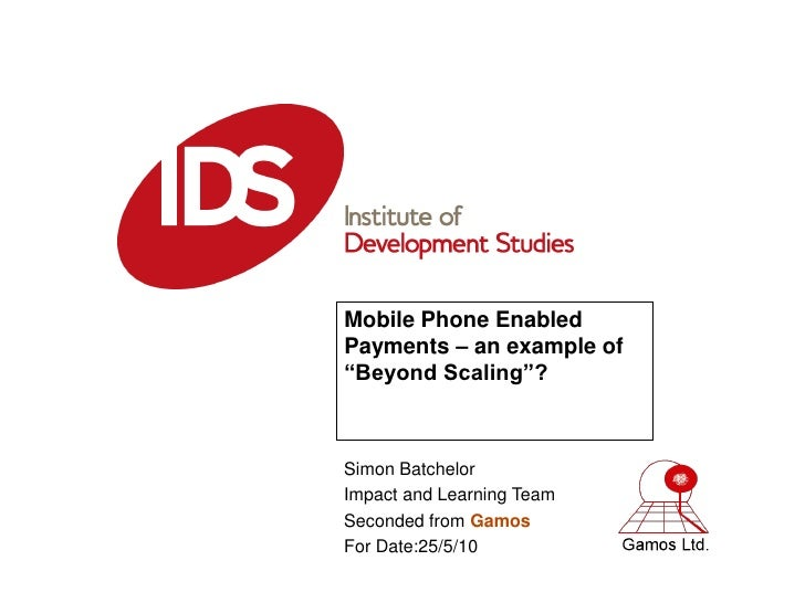 "Mobile Phone Enabled Payments – an example of ""Beyond Scaling""?    Simon Batchelor Impact and Learning Team Seconded from ..."