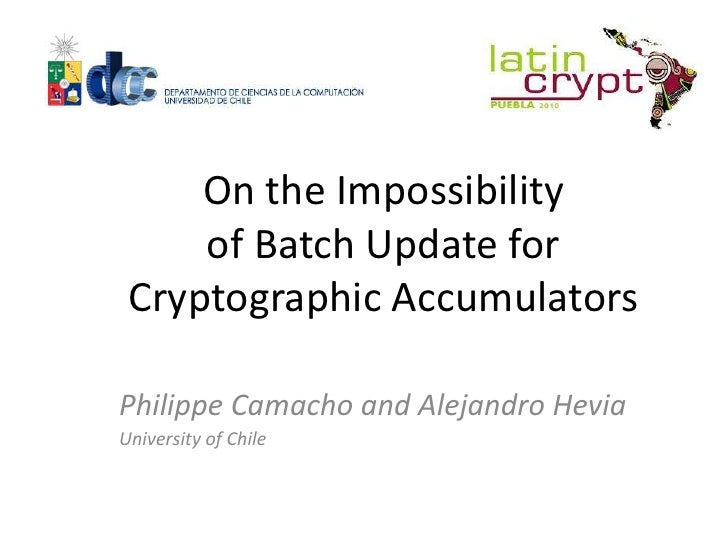 On the Impossibility     of Batch Update for Cryptographic AccumulatorsPhilippe Camacho and Alejandro HeviaUniversity of C...