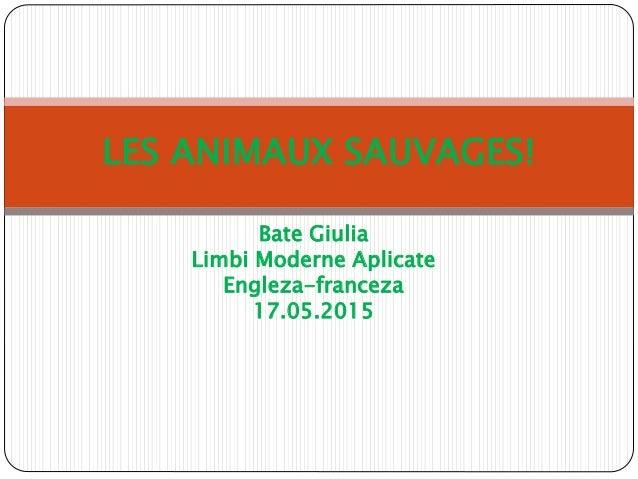 Bate Giulia Limbi Moderne Aplicate Engleza-franceza 17.05.2015 LES ANIMAUX SAUVAGES!