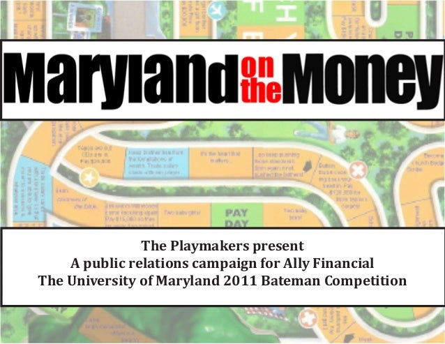 The Playmakers present    A public relations campaign for Ally FinancialThe University of Maryland 2011 Bateman Competition