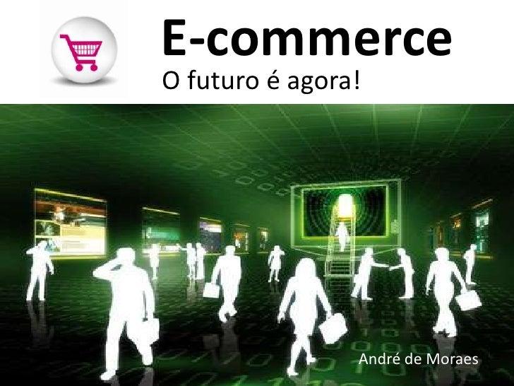 E-commerce<br />O futuro é agora!<br />André de Moraes<br />