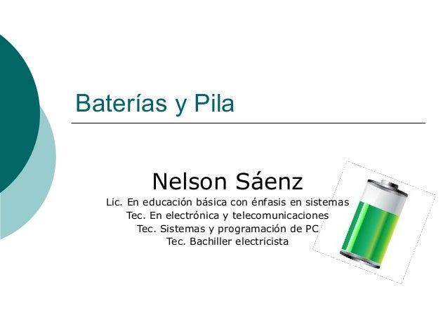Baterías y Pila Nelson Sáenz Lic. En educación básica con énfasis en sistemas Tec. En electrónica y telecomunicaciones Tec...