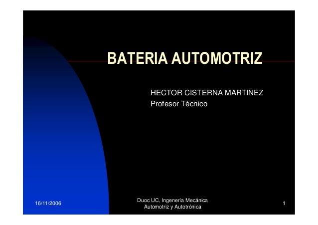BATERIA AUTOMOTRIZ HECTOR CISTERNA MARTINEZ Profesor Técnico  16/11/2006  Duoc UC, Ingenería Mecánica Automotriz y Autotró...