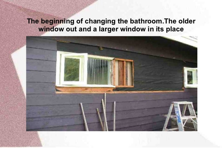 The  beginning  of changing  the  bathroom. The  older  window out and a larger window in its place