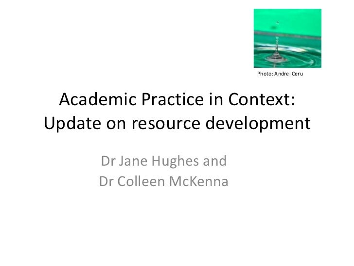 Photo: Andrei Ceru Academic Practice in Context:Update on resource development      Dr Jane Hughes and      Dr Colleen McK...
