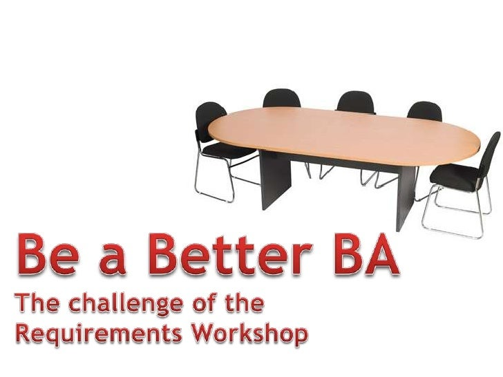 Be a Better BA<br />The challenge of the <br />Requirements Workshop<br />