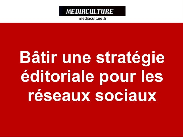 Bâtir une stratégie éditoriale pour les réseaux sociaux mediaculture.fr mediaculture.fr