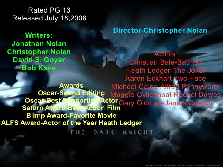 Rated PG 13 Released July 18,2008 Actors: Christian Bale-Batman Heath Ledger-The Joker Aaron Eckhart-Two-Face Micheal Cain...
