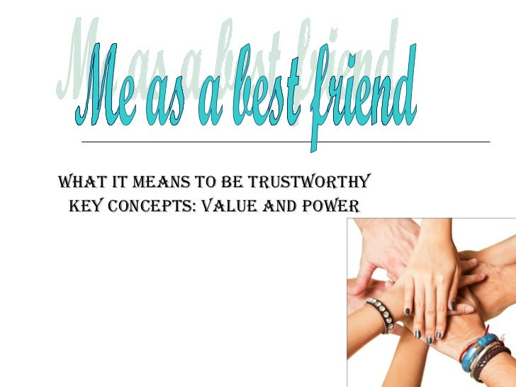 What it means to be trustworthy Key concepts: value and power Me as a best friend