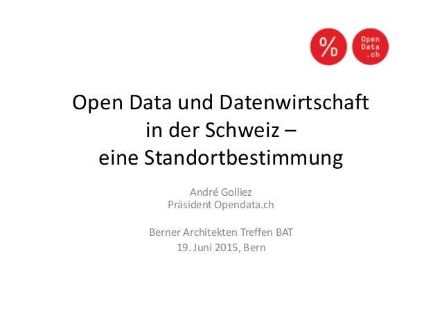 Open Data und Datenwirtschaft in der Schweiz – eine Standortbestimmung André Golliez Präsident Opendata.ch Berner Architek...