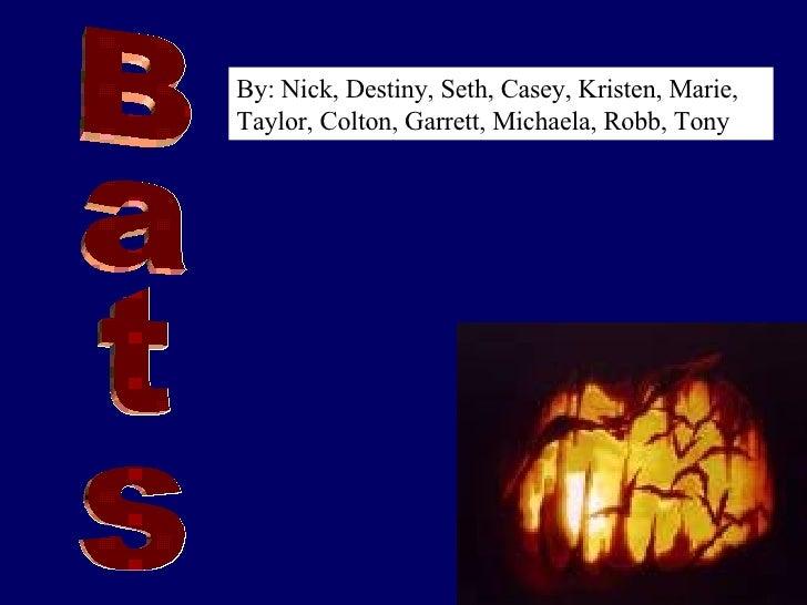 Bats By: Nick, Destiny, Seth, Casey, Kristen, Marie, Taylor, Colton, Garrett, Michaela, Robb, Tony