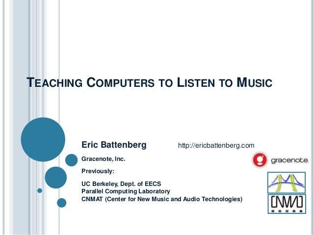TEACHING COMPUTERS TO LISTEN TO MUSIC Eric Battenberg http://ericbattenberg.com Gracenote, Inc. Previously: UC Berkeley, D...
