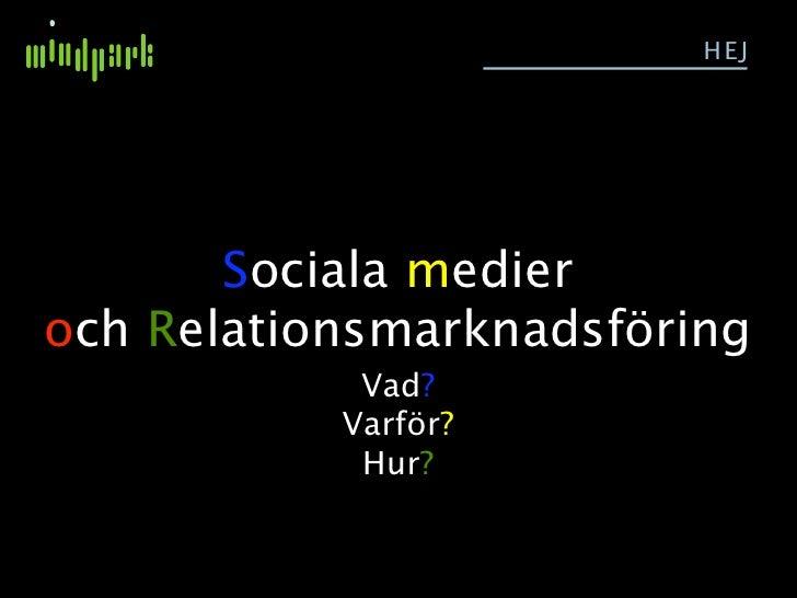 HEJ            Sociala medier och Relationsmarknadsföring             Vad?            Varför?             Hur?