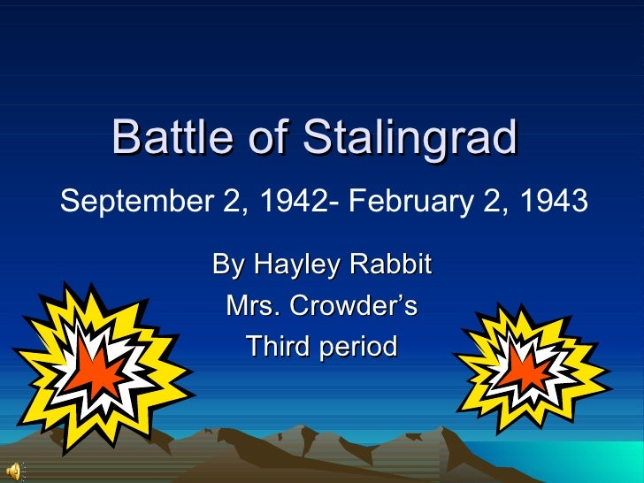 Battle of Stalingrad    September 2, 1942- February 2, 1943  By Hayley Rabbit Mrs. Crowder's Third period