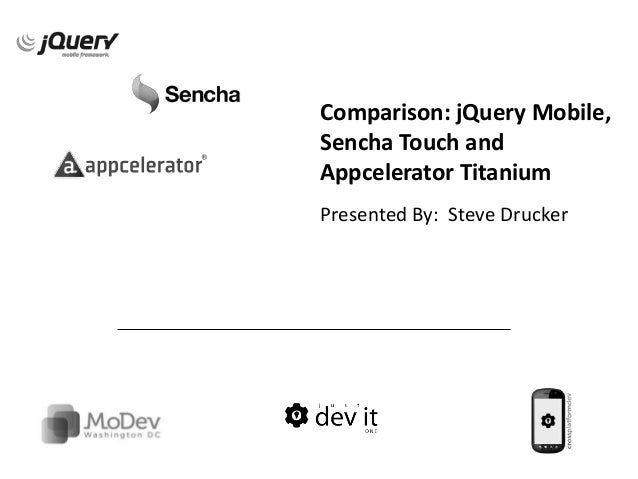 Comparison: jQuery Mobile,Sencha Touch andAppcelerator TitaniumPresented By: Steve Drucker